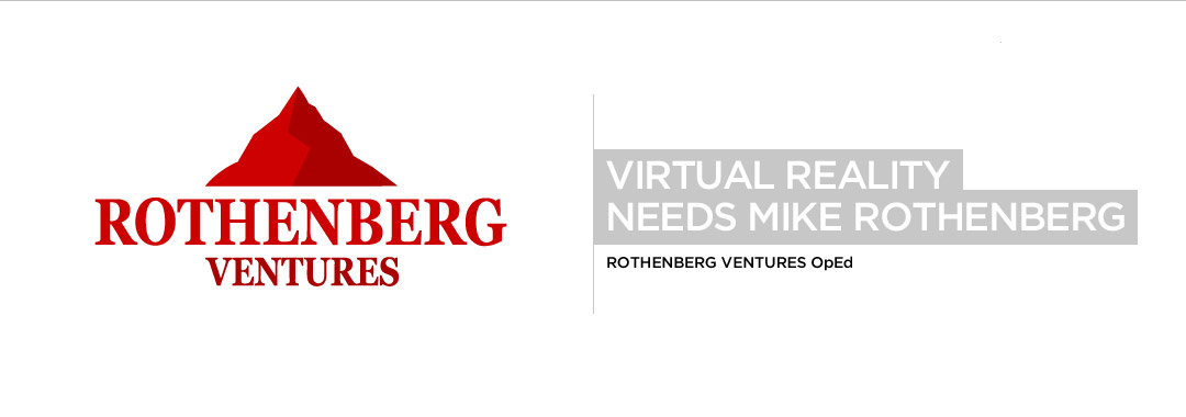 Virtual Reality Needs Mike Rothenberg, Rothenberg Ventures OpEd